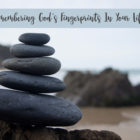 Remembering God's Fingerprints In Your Life