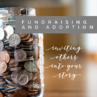 Fundraising and Adoption: Inviting Others Into Your Story